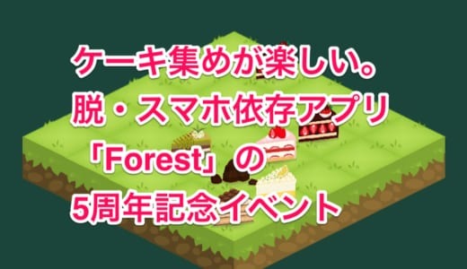 脱・スマホ依存アプリ「Forest」のケーキ集めが楽しい(2019年5月31日まで)
